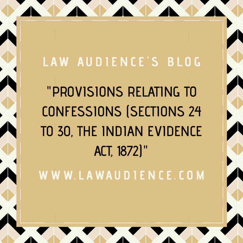 PROVISIONS RELATING TO CONFESSIONS UNDER THE LAW OF EVIDENCE (SECTIONS 24 TO 30)