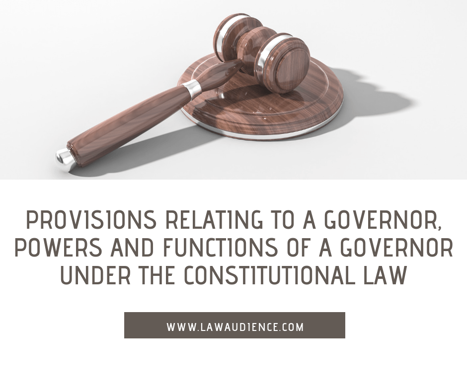 PROVISIONS RELATING TO A GOVERNOR, POWERS AND FUNCTIONS OF A GOVERNOR UNDER THE CONSTITUTIONAL LAW.