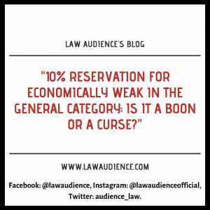 10% RESERVATION FOR ECONOMICALLY WEAK IN THE GENERAL CATEGORY: IS IT A BOON OR A CURSE?