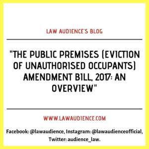 THE PUBLIC PREMISES (EVICTION OF UNAUTHORISED OCCUPANTS) AMENDMENT BILL, 2017: AN OVERVIEW.