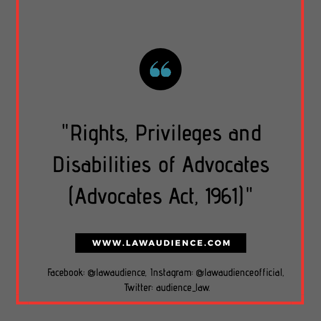 RIGHTS, PRIVILEGES AND DISABILITIES OF ADVOCATES (ADVOCATES ACT, 1961)