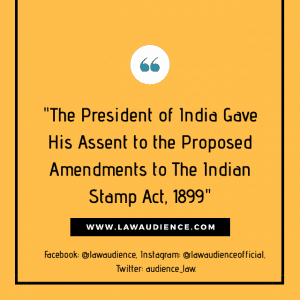 The President of India Gave His Assent to The Proposed Amendments to The Indian Stamp Act, 1899