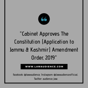Cabinet Approves The Constitution (Application to Jammu & Kashmir) Amendment Order, 2019