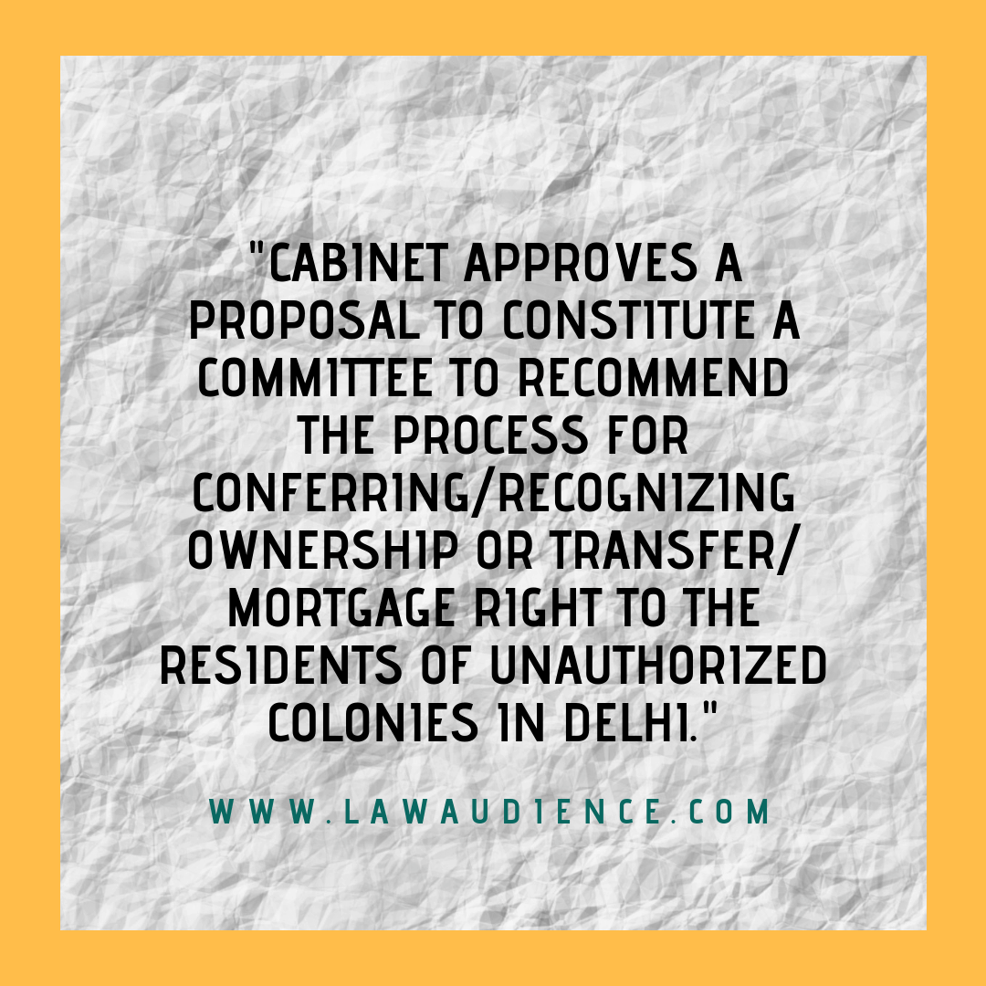 Cabinet Approves Proposal To Constitute A Committee To Recommend The Process For Conferring/Recognizing Ownership Or Transfer/Mortgage Right To The Residents Of Unauthorized Colonies In Delhi