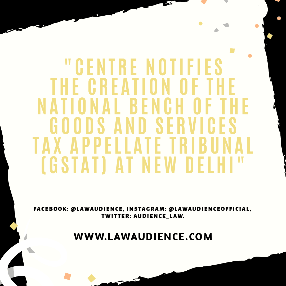 Centre notifies the creation of the National Bench of the Goods and Services Tax Appellate Tribunal (GSTAT) at New Delhi