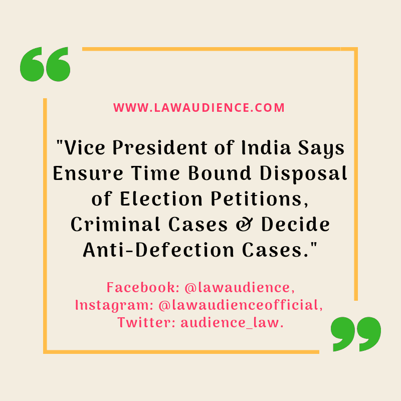 Vice President of India Says Ensure time bound disposal of election petitions, criminal cases & Decide anti-defection cases