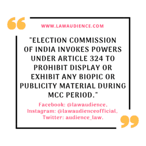 Election Commission of India Invokes Powers Under Article 324 To Prohibit Display or Exhibit Any Biopic or Publicity Material During MCC Period.